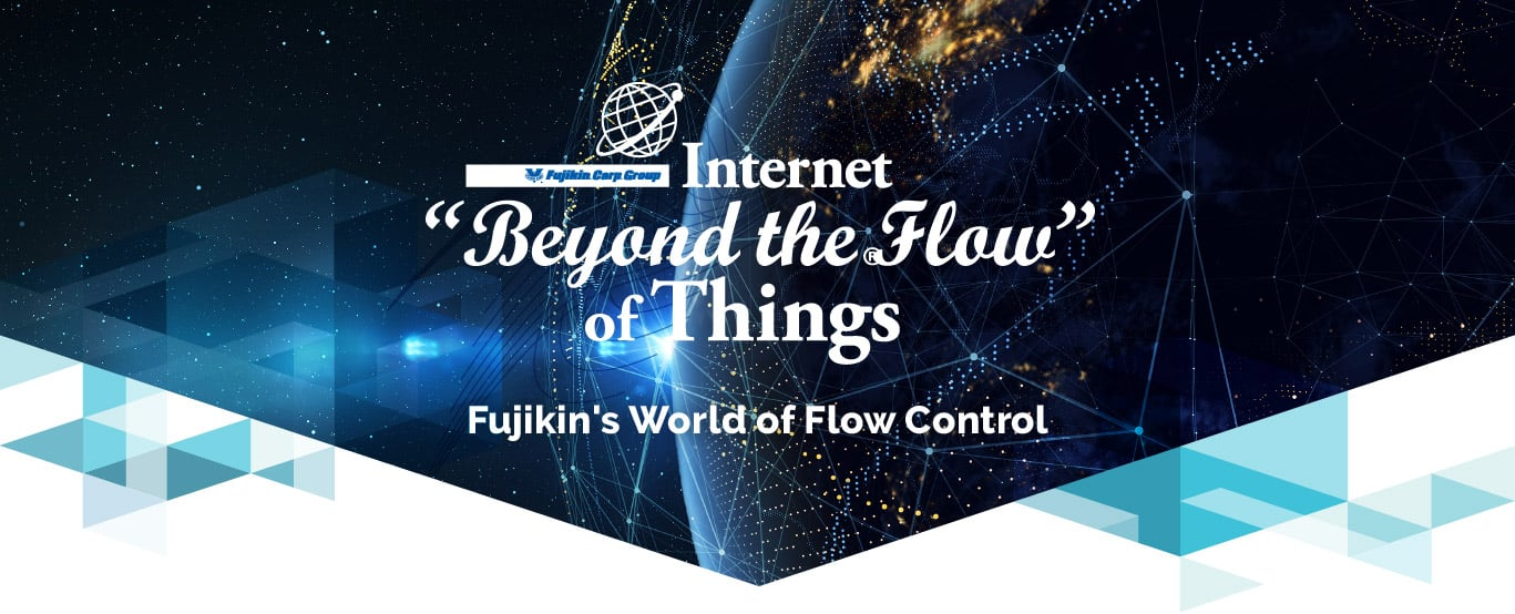"Internet ""Beyond the Flow "" of Things - Fujikin's World fo Flow Control"